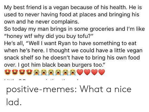 """Best Friend, Food, and Memes: My best friend is a vegan because of his health. He is  used to never having food at places and bringing his  own and he never complains.  So today my man brings in some groceries and I'm like  """"honey wtf why did you buy tofu?""""  He's all, """"Well I want Ryan to have something to eat  when he's here. I thought we could have a little vegan  snack shelf so he doesn't have to bring his own food  over. I got him black bean burgers too."""" positive-memes:  What a nice lad."""