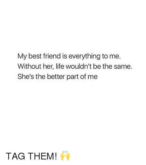 Best Friend, Life, and Best: My best friend is everything to me.  Without her, life wouldn't be the same.  She's the better part of me TAG THEM! 🙌