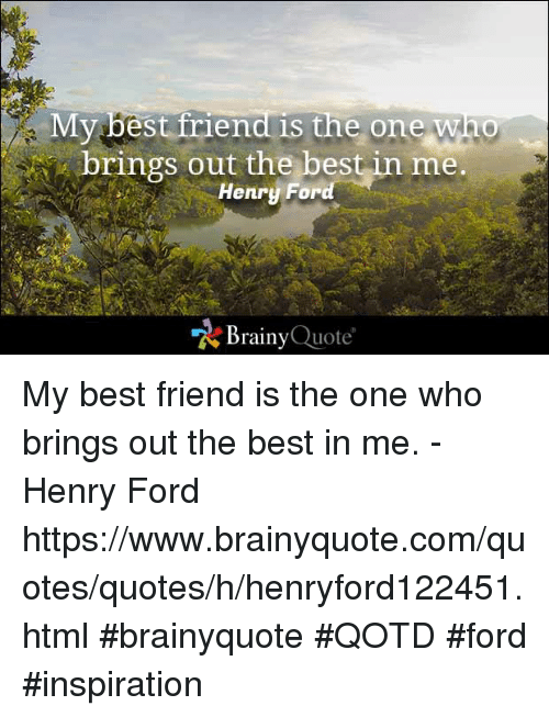 Best Friend, Memes, and Best: My best friend is the one Who  brings out the best in me.  Henry For  A Brainy  Quote My best friend is the one who brings out the best in me. - Henry Ford https://www.brainyquote.com/quotes/quotes/h/henryford122451.html #brainyquote #QOTD #ford #inspiration