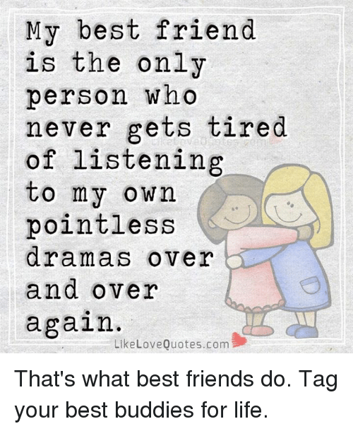 My Best Friend Is The Only Person Who Never Gets Tired Of Listening