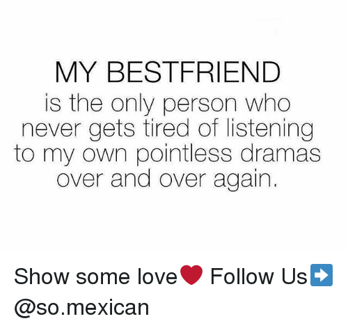 Love, Memes, and Mexican: MY BESTFRIEND  is the only person who  never gets tired of listening  to my own pointless dramas  over and over again. Show some love❤️ Follow Us➡️ @so.mexican