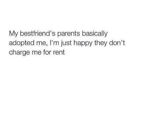 Memes, Parents, and Happy: My bestfriend's parents basically  adopted me, I'm just happy they don't  charge me for rent