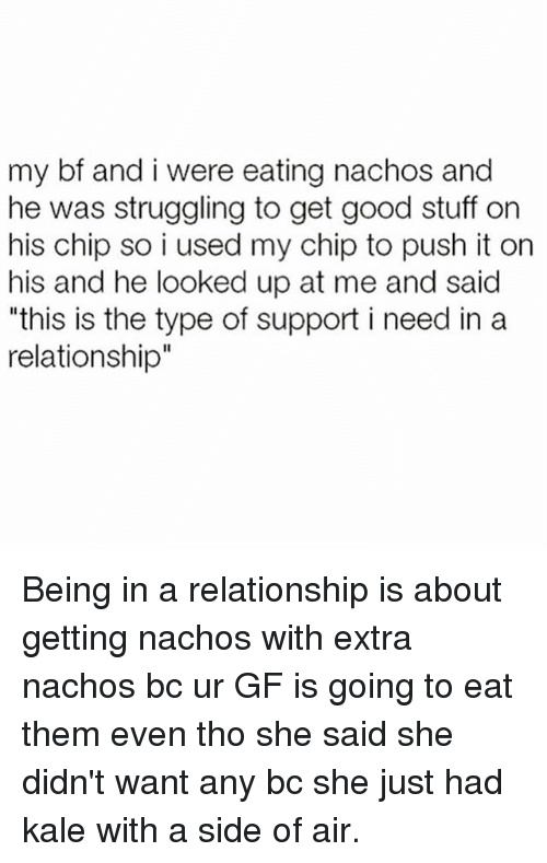 """Good, Kale, and Stuff: my bf and i were eating nachos and  he was struggling to get good stuff on  his chip so i used my chip to push it on  his and he looked up at me and said  """"this is the type of support i need in a  relationship"""" Being in a relationship is about getting nachos with extra nachos bc ur GF is going to eat them even tho she said she didn't want any bc she just had kale with a side of air."""