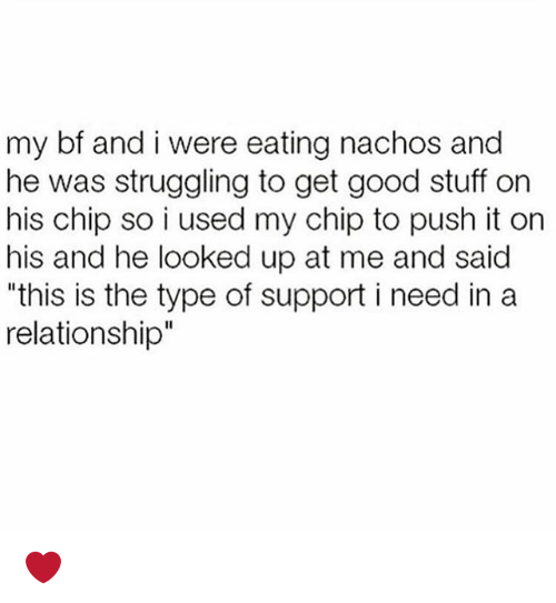 """Memes, Good, and Stuff: my bf and i were eating nachos and  he was struggling to get good stuff on  his chip so i used my chip to push it on  his and he looked up at me and said  """"this is the type of support i need in a  relationship"""" ❤️"""
