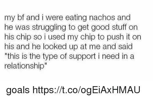 """Goals, Good, and Stuff: my bf and i were eating nachos and  he was struggling to get good stuff on  his chip so i used my chip to push it on  his and he looked up at me and said  this is the type of support i need in a  relationship"""" goals https://t.co/ogEiAxHMAU"""
