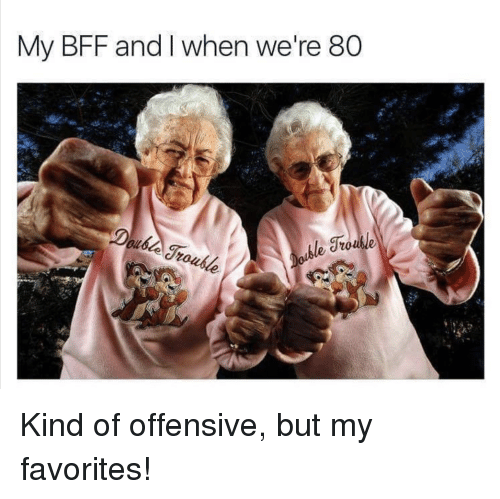 Bff, My Favorites, and Were: My BFF and I when we're 80 Kind of offensive, but my favorites!