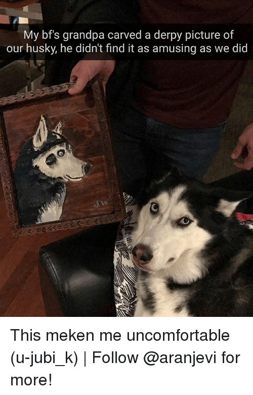 Memes, Grandpa, and Husky: My bfs grandpa carved a derpy picture of  our husky, he didn't find it as amusing as we did This meken me uncomfortable (u-jubi_k)   Follow @aranjevi for more!