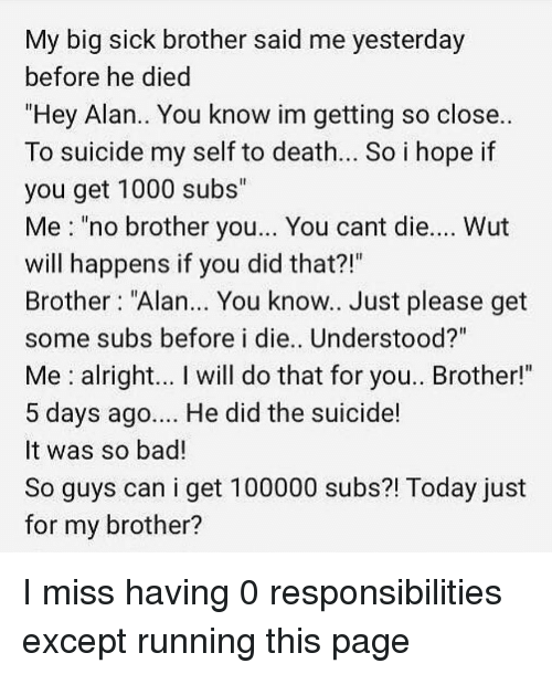 "Bad, Memes, and Death: My big sick brother said me yesterday  before he died  ""Hey Alan.. You know im getting so close..  To suicide my self to death.. So i hope if  you get 1000 subs""  Me ""no brother you... You cant die.... Wut  will happens if you did that?!""  Brother ""Alan... You know.. Just please get  some subs before i die.. Understood?""  Me alright... I will do that for you.. Brother!""  5 days ago... He did the suicide!  It was so bad!  So guys can i get 100000 subs?! Today just  for my brother? I miss having 0 responsibilities except running this page"