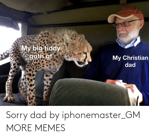 Dad, Dank, and Memes: My big tiddy  goth gf  My Christian  dad Sorry dad by iphonemaster_GM MORE MEMES