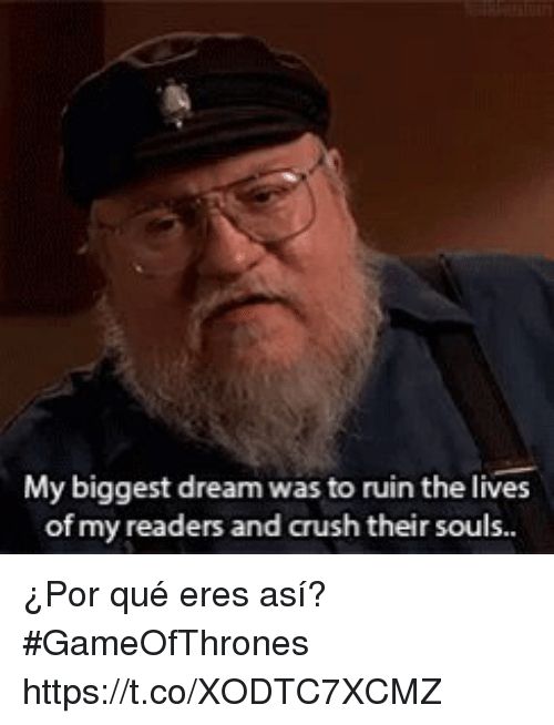 me.me: My biggest dream was to ruin the lives  of my readers and crush their sous. ¿Por qué eres así?  #GameOfThrones   https://t.co/XODTC7XCMZ