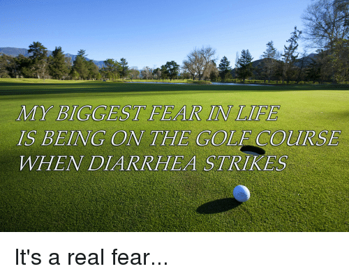 MY BIGGEST FEAR IN LIFE IS BEING ON THE GOLF COURSE WHEN DIARRHEA ...