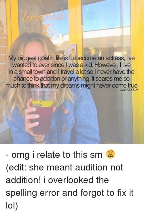 Life, Lol, and Memes: My biggest goal in life is to become an actress, Ive  wanted to ever since l was a kid. However, I live  in a small town and I travel a lot so I never have the  chance to addition or anything. it scares me so  much to think that my dreams might never come true  COHFESSIN - omg i relate to this sm 😩 (edit: she meant audition not addition! i overlooked the spelling error and forgot to fix it lol)