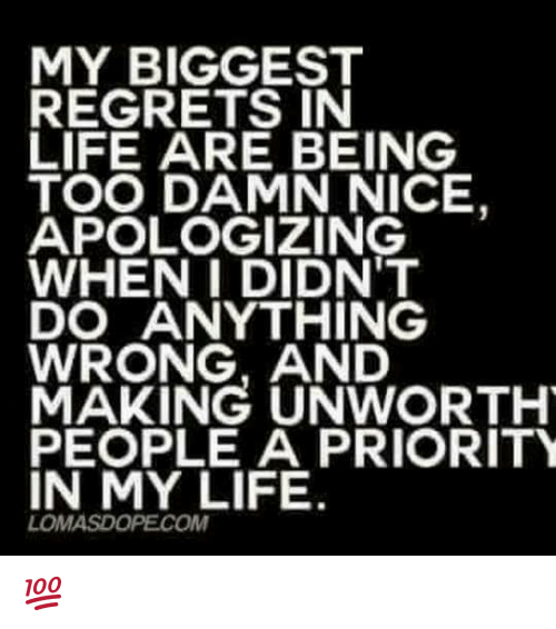 Memes, 🤖, and Damned: MY BIGGEST  REGRETS IN  LIFE ARE BEING  TOO DAMN NICE,  APOLOGIZING  WHEN I DIDN'T  DO ANYTHING  WRONG, AND  MAKING UNWORTHY  PEOPLE A PRIORITY  IN MY LIFE.  LOMASDOPECOM 💯