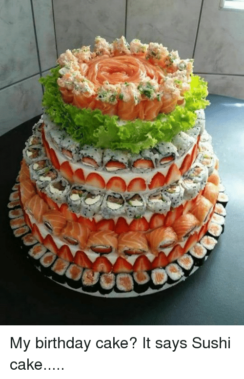 My Birthday Cake It Says Sushi Cake Birthday Meme On Me