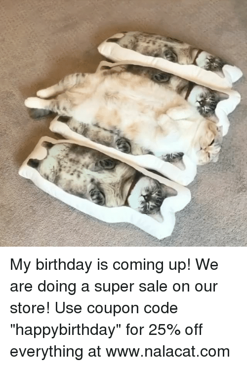"Birthday, Memes, and 🤖: My birthday is coming up! We are doing a super sale on our store! Use coupon code ""happybirthday"" for 25% off everything at www.nalacat.com"