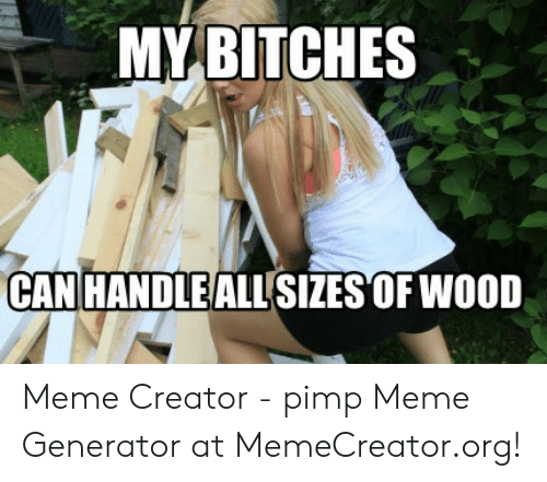 MY BITCHES CAN HANDLE ALL SIZES OF WO0D Meme Creator - Pimp Meme