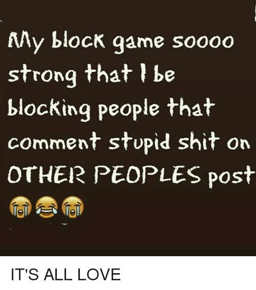 My Block Game Soooo Strong That Be Blocking People That Comment Stupid Shit On Other Peoples Post It S All Love Love Meme On Me Me