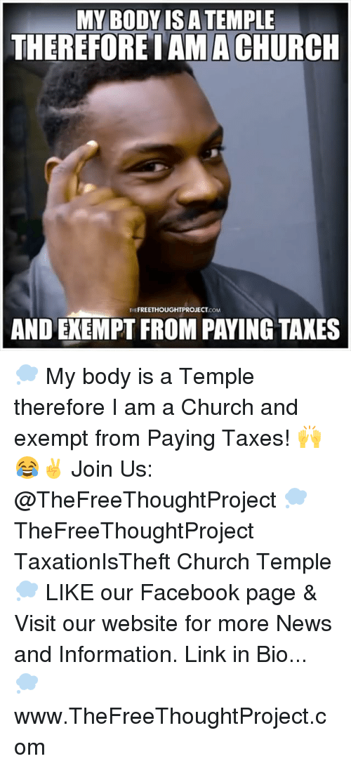 Church, Facebook, and Memes: MY BODY IS A TEMPLE  THEREFORE IAM A CHURCH  FREETHOUGHTPR  OJECT  THE  COM  AND EXEMPT FROM PAYING TAXES 💭 My body is a Temple therefore I am a Church and exempt from Paying Taxes! 🙌😂✌️ Join Us: @TheFreeThoughtProject 💭 TheFreeThoughtProject TaxationIsTheft Church Temple 💭 LIKE our Facebook page & Visit our website for more News and Information. Link in Bio... 💭 www.TheFreeThoughtProject.com