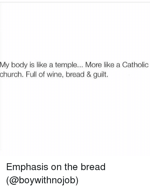 Church, Wine, and Girl Memes: My  body is like a temple... More like a Catholic  church.  Full of wine, bread & guilt. Emphasis on the bread (@boywithnojob)