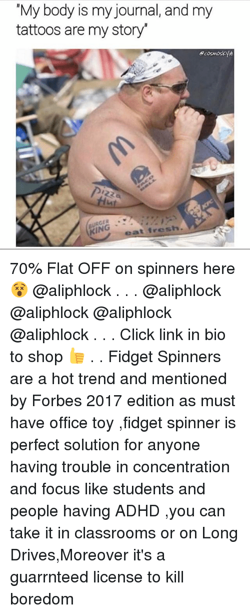 """Click, Fresh, and Memes: """"My body is my journal, and my  tattoos are my story""""  cosmoskyte  KING  eat fresh. 70% Flat OFF on spinners here😵 @aliphlock . . . @aliphlock @aliphlock @aliphlock @aliphlock . . . Click link in bio to shop 👍 . . Fidget Spinners are a hot trend and mentioned by Forbes 2017 edition as must have office toy ,fidget spinner is perfect solution for anyone having trouble in concentration and focus like students and people having ADHD ,you can take it in classrooms or on Long Drives,Moreover it's a guarrnteed license to kill boredom"""