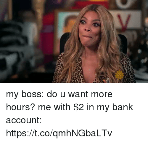 Funny, Bank, and Boss: my boss: do u want more hours?  me with $2 in my bank account: https://t.co/qmhNGbaLTv