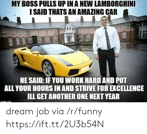 Another One, Funny, and Work: MY BOSS PULLS UP IN A NEW LAMBORGHINI  I SAID THATS AN AMAZING CAR  HE SAID: IFYOU WORK HARD AND PUT  ALL YOUR HOURS IN AND STRIVE FOR EXCELLENCE  ILL GET ANOTHER ONE NEXT YEAR dream job via /r/funny https://ift.tt/2U3b54N