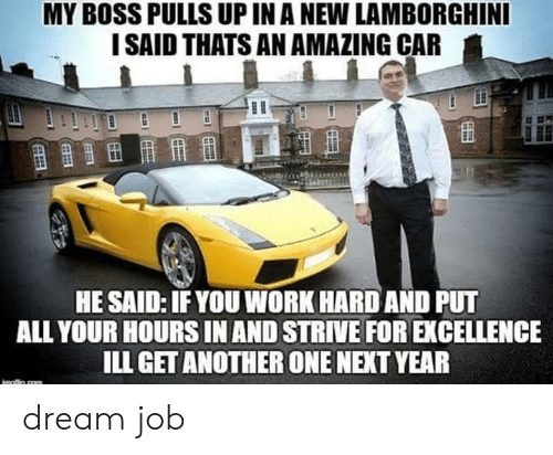 Another One, Work, and Lamborghini: MY BOSS PULLS UP IN A NEW LAMBORGHINI  I SAID THATS AN AMAZING CAR  HE SAID: IFYOU WORK HARD AND PUT  ALL YOUR HOURS IN AND STRIVE FOR EXCELLENCE  ILL GET ANOTHER ONE NEXT YEAR dream job