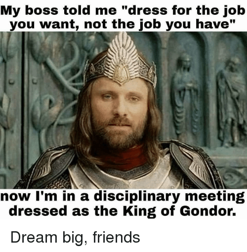 """Friends, Dress, and Job: My boss told me """"dress for the job  you want, not the job you have""""  now I'm in a disciplinary meeting  dressed as the King of Gondor. Dream big, friends"""