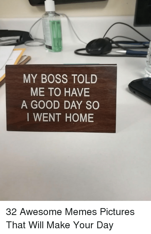 Memes, Good, and Home: MY BOSS TOLD  ME TO HAVE  A GOOD DAY SO  I WENT HOME 32 Awesome Memes Pictures That Will Make Your Day