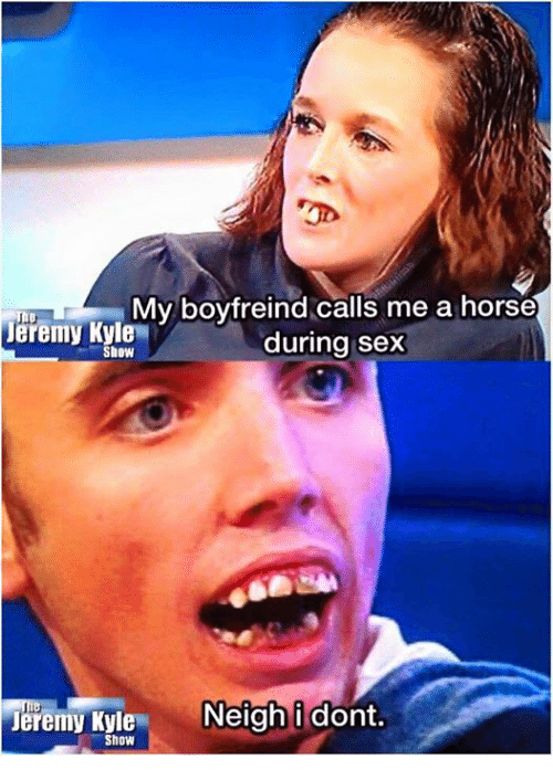 Show, Kyle, and Sexs: My boyfreind calls me a horse  The  Jeremy Kyle  during sex  Show  Jeremy Kyle  Neigh i dont.  Show