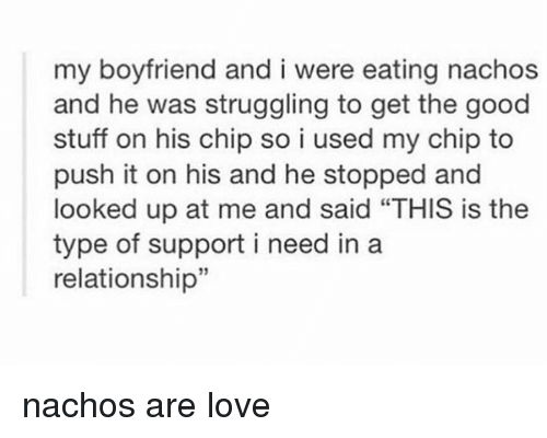 "Memes, Struggle, and In a Relationship: my boyfriend and i were eating nachos  and he was struggling to get the good  stuff on his chip so i used my chip to  push it on his and he stopped and  looked up at me and said ""THIS is the  type of support i need in a  relationship"" nachos are love"