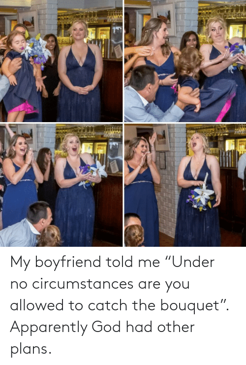 "Apparently, God, and Boyfriend: My boyfriend told me ""Under no circumstances are you allowed to catch the bouquet"". Apparently God had other plans."