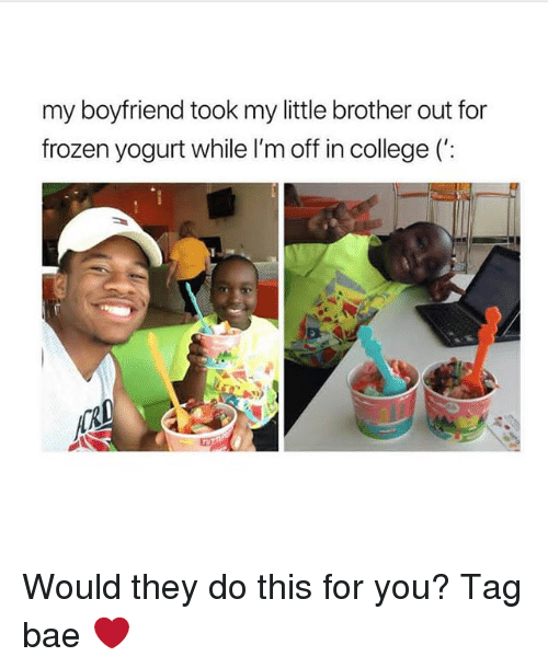 Bae, College, and Frozen: my boyfriend took my little brother out for  frozen yogurt while l'm off in college (': Would they do this for you? Tag bae ❤️