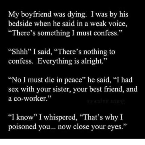 """Best Friend, Sex, and Best: My boyfriend was dying. I was by his  bedside when he said in a weak voice,  """"There's something I must confess.""""  """"Shhh"""" I said, """"There's nothing to  confess. Everything is alright.""""  """"No I must die in peace"""" he said, """"I had  sex with your sister, your best friend, and  a co-worker.""""  """"I know"""" I whispered, """"That's why I  poisoned you... now close your eyes."""""""
