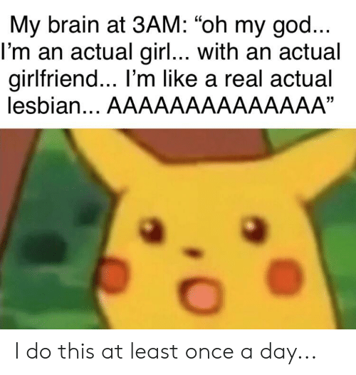 """Brain, Girl, and Lesbian: My brain at 3AM: """"oh my gocd.  l'm an actual girl... with an actual  girlfriend... I'm like a real actual  lesbian... AAAAAAAAAAAAAA""""  13 I do this at least once a day..."""