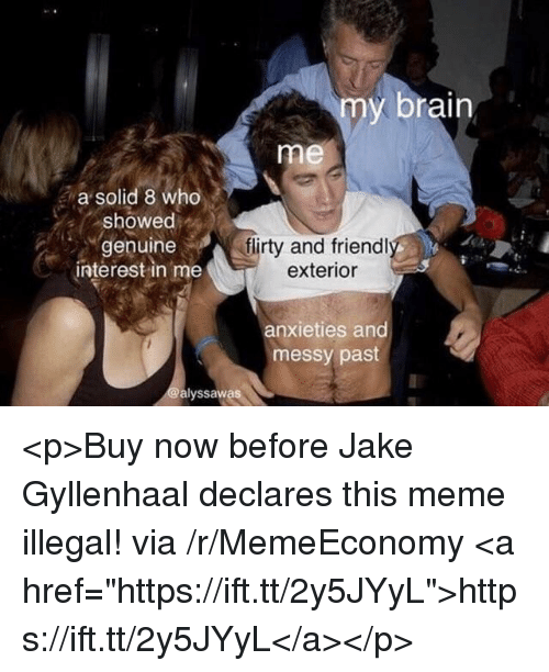 """Jake Gyllenhaal, Meme, and Brain: my brain  me  a solid 8 who  showed  genuine  interest in me  flirty and friendl  exterior  anxieties and  messy past  alyssawas <p>Buy now before Jake Gyllenhaal declares this meme illegal! via /r/MemeEconomy <a href=""""https://ift.tt/2y5JYyL"""">https://ift.tt/2y5JYyL</a></p>"""