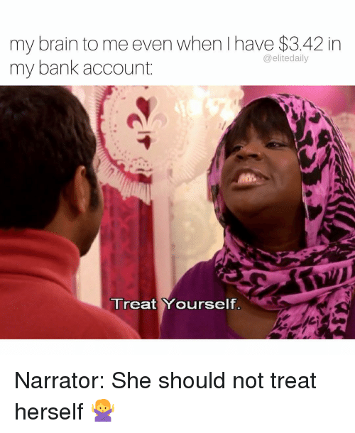 Memes, 🤖, and Account: my brain to me even when have $3.42 in  @elite daily  my bank account.  Treat Yourself Narrator: She should not treat herself 🙅
