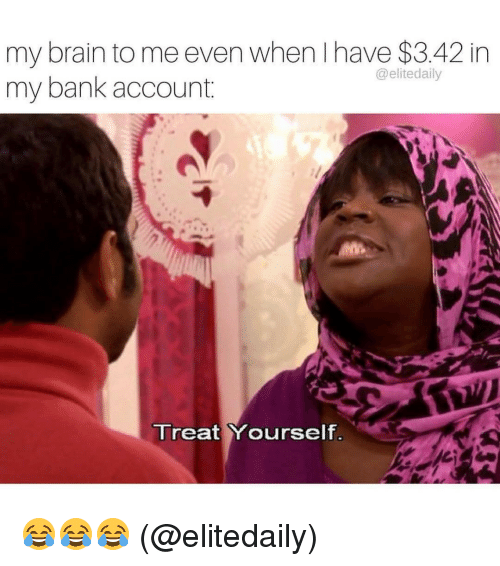 Memes, 🤖, and Account: my brain to me even when have $3.42 in  @elitedaily  my bank account  Treat Yourself 😂😂😂 (@elitedaily)
