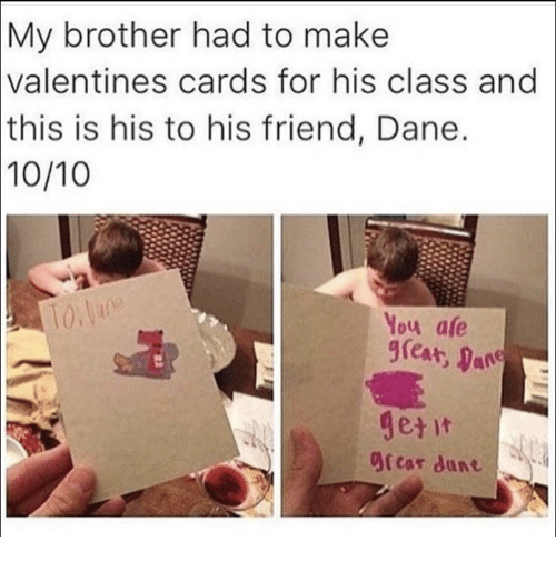 Brother, Class, and Friend: My  brother had to make  valentines  cards for his class and  this  is his to his friend, Dane.  10/10  You afe  great,  Ocar dunt
