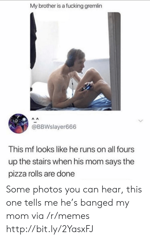 Fucking, Memes, and Pizza: My brother is a fucking gremlin  @BBWslayer666  This mf looks like he runs on all fours  up the stairs when his mom says the  pizza rolls are done Some photos you can hear, this one tells me he's banged my mom via /r/memes http://bit.ly/2YasxFJ