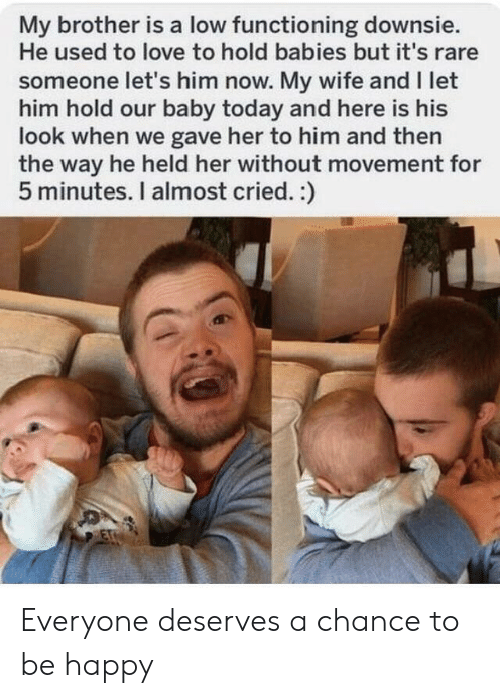 Love, Happy, and Today: My brother is a low functioning downsie.  He used to love to hold babies but it's rare  someone let's him now. My wife and I let  him hold our baby today and here is his  look when we gave her to him and then  the way he held her without movement for  5 minutes. I almost cried. :)  ET Everyone deserves a chance to be happy