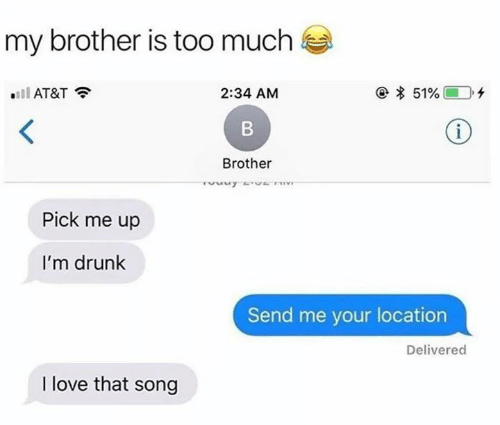 Drunk, Funny, and Love: my brother is too much  e 51%  ll AT&T  2:34 AM  i  B  Brother  IL A n  Pick me up  I'm drunk  Send me your location  Delivered  I love that song