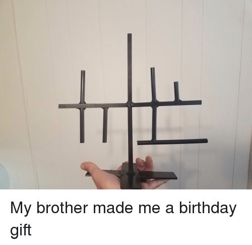 My Brother Made Me A Birthday Gift Birthday Meme On Me Me