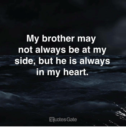 Heart, Gate, and Brother: My brother may  not always be at my  side, but he is always  in my heart.  uotes Gate