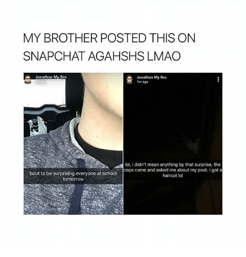 Haircut, Lmao, and Lol: MY BROTHER POSTED THIS ON  SNAPCHAT AGAHSHS LMAO  Jonathon My Bro  1m ago  lol, i didn't mean anything by that surprise, the  bout to be surprising everyone at school  tomorrow  cops came and asked me about my post. i got a  haircut lol