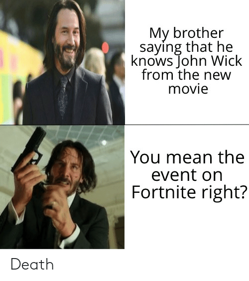 John Wick, Death, and Mean: My brother  saying that he  knows John Wick  from the new  movie  You mean the  event on  Fortnite right? Death