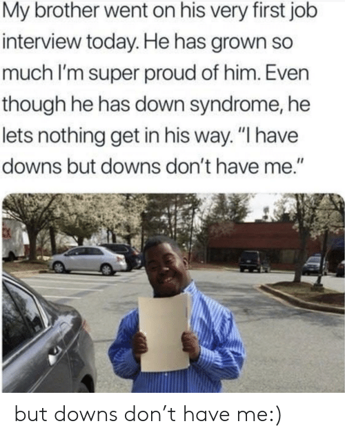 """Job Interview, Down Syndrome, and Today: My brother went on his very first job  interview today. He has grown so  much I'm super proud of him. Even  though he has down syndrome, he  lets nothing get in his way. """"I have  downs but downs don't have me."""" but downs don't have me:)"""