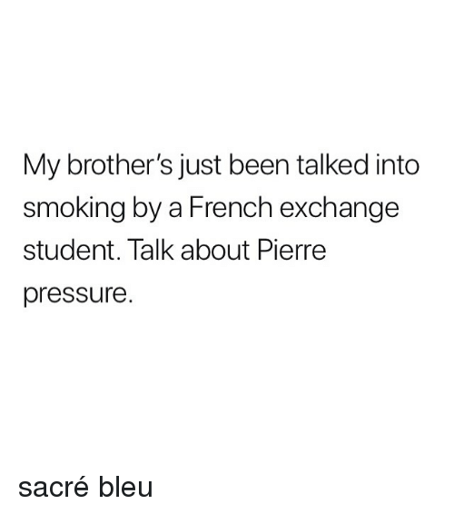 Memes, Pressure, and Smoking: My brother's just been talked into  smoking by a French exchange  student. lalk about Pierre  pressure. sacré bleu