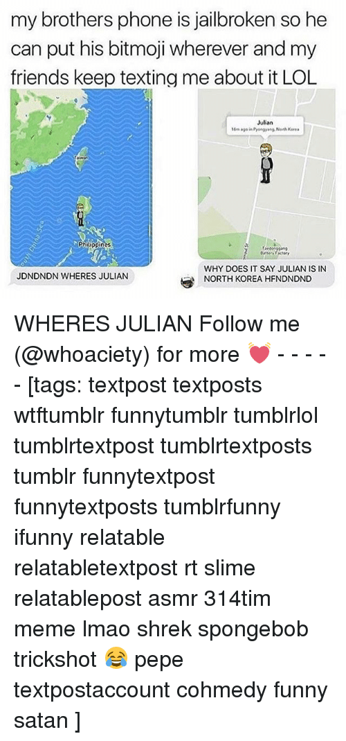 Friends, Funny, and Lmao: my brothers phone is jailbroken so he  can put his bitmoji wherever and my  friends keep texting me about it LOL  Julian  16m age in Pyengyang Noh Keres  Philippines  attey Factery  WHY DOES IT SAY JULIAN IS IN  NORTH KOREA HFNDNDND  JDNDNDN WHERES JULIAN WHERES JULIAN Follow me (@whoaciety) for more 💓 - - - - - [tags: textpost textposts wtftumblr funnytumblr tumblrlol tumblrtextpost tumblrtextposts tumblr funnytextpost funnytextposts tumblrfunny ifunny relatable relatabletextpost rt slime relatablepost asmr 314tim meme lmao shrek spongebob trickshot 😂 pepe textpostaccount cohmedy funny satan ]