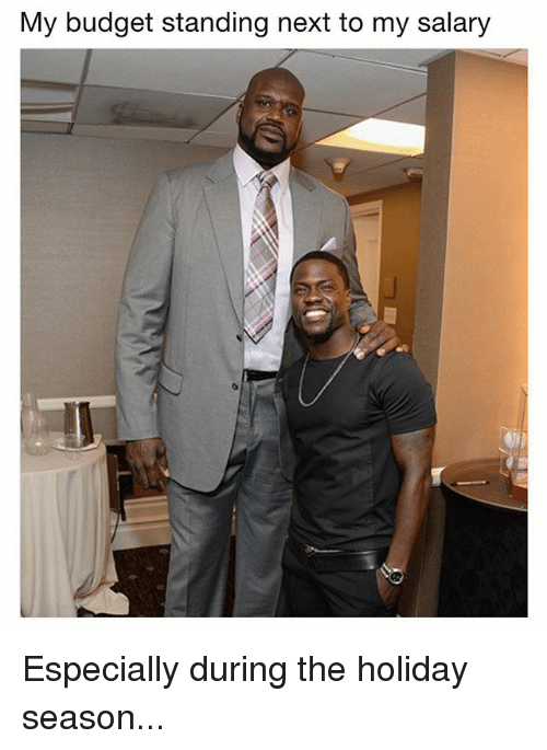 Memes, Budget, and The Holiday: My budget standing next to my salary Especially during the holiday season...